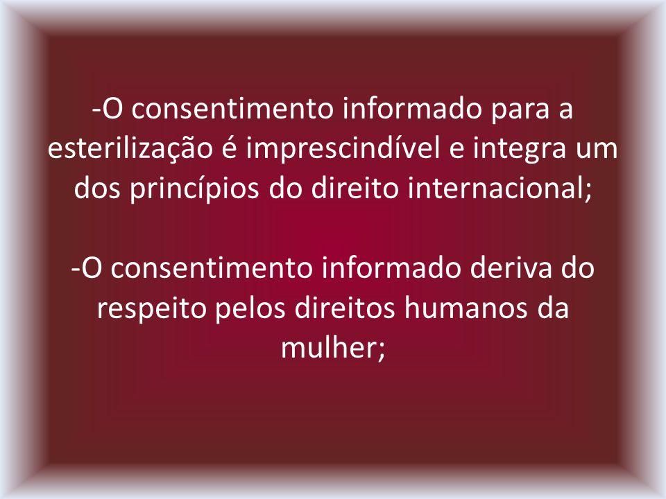 -O consentimento informado para a esterilização é imprescindível e integra um dos princípios do direito internacional; -O consentimento informado deriva do respeito pelos direitos humanos da mulher;