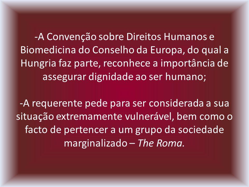 -A Convenção sobre Direitos Humanos e Biomedicina do Conselho da Europa, do qual a Hungria faz parte, reconhece a importância de assegurar dignidade ao ser humano; -A requerente pede para ser considerada a sua situação extremamente vulnerável, bem como o facto de pertencer a um grupo da sociedade marginalizado – The Roma.