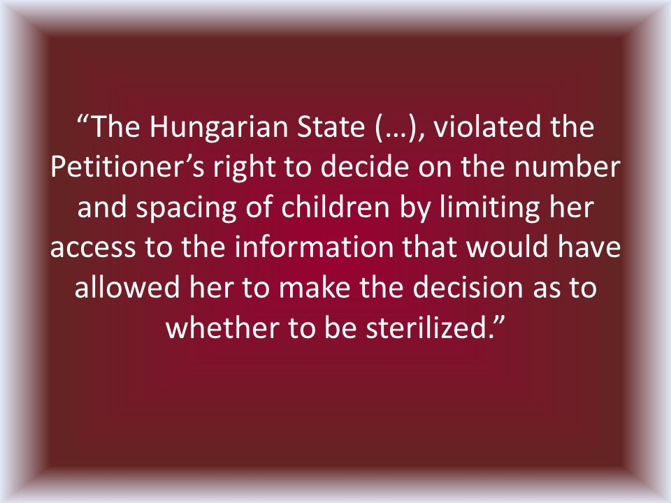 The Hungarian State (…), violated the Petitioners right to decide on the number and spacing of children by limiting her access to the information that would have allowed her to make the decision as to whether to be sterilized.