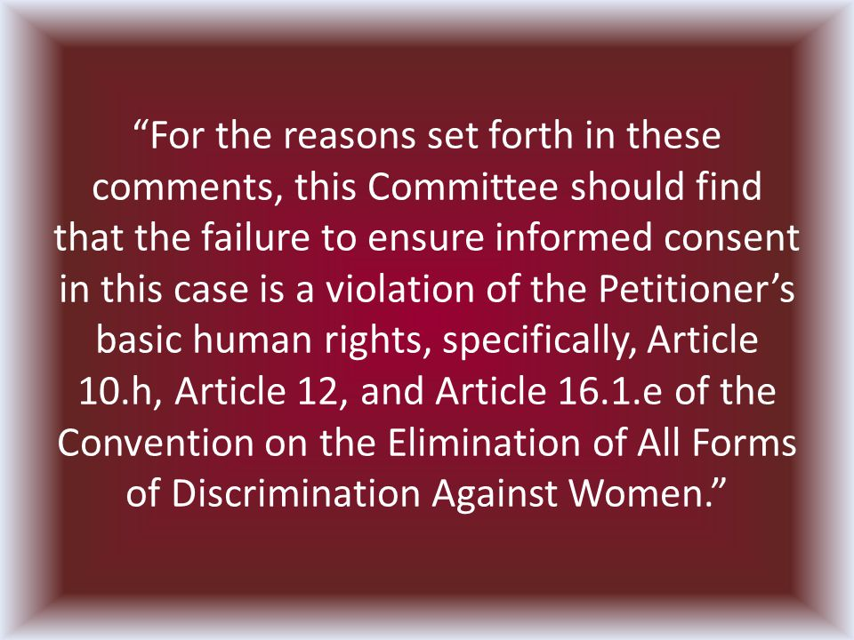 For the reasons set forth in these comments, this Committee should find that the failure to ensure informed consent in this case is a violation of the Petitioners basic human rights, specifically, Article 10.h, Article 12, and Article 16.1.e of the Convention on the Elimination of All Forms of Discrimination Against Women.
