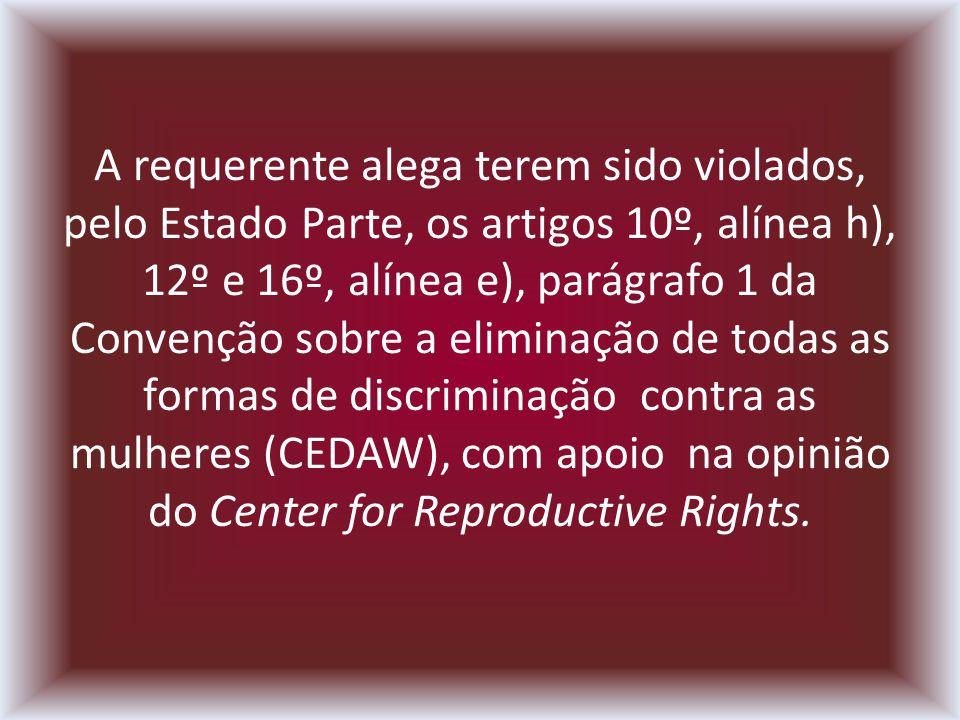 A requerente alega terem sido violados, pelo Estado Parte, os artigos 10º, alínea h), 12º e 16º, alínea e), parágrafo 1 da Convenção sobre a eliminação de todas as formas de discriminação contra as mulheres (CEDAW), com apoio na opinião do Center for Reproductive Rights.