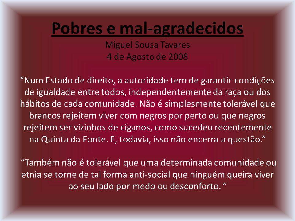 Pobres e mal-agradecidos Miguel Sousa Tavares 4 de Agosto de 2008 Num Estado de direito, a autoridade tem de garantir condições de igualdade entre todos, independentemente da raça ou dos hábitos de cada comunidade.