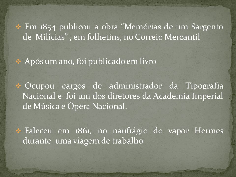 A obra Memórias de um Sargento de Milícias foi escrita em 1854 Se passa no início do século XIX Tem como contexto histórico a fuga da Família Real ao Brasil, devido a invasão francesa ao território português, comandada por Napoleão Bonaparte D.