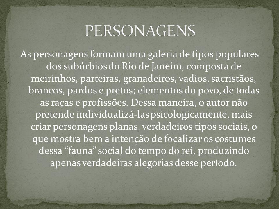 As personagens formam uma galeria de tipos populares dos subúrbios do Rio de Janeiro, composta de meirinhos, parteiras, granadeiros, vadios, sacristão