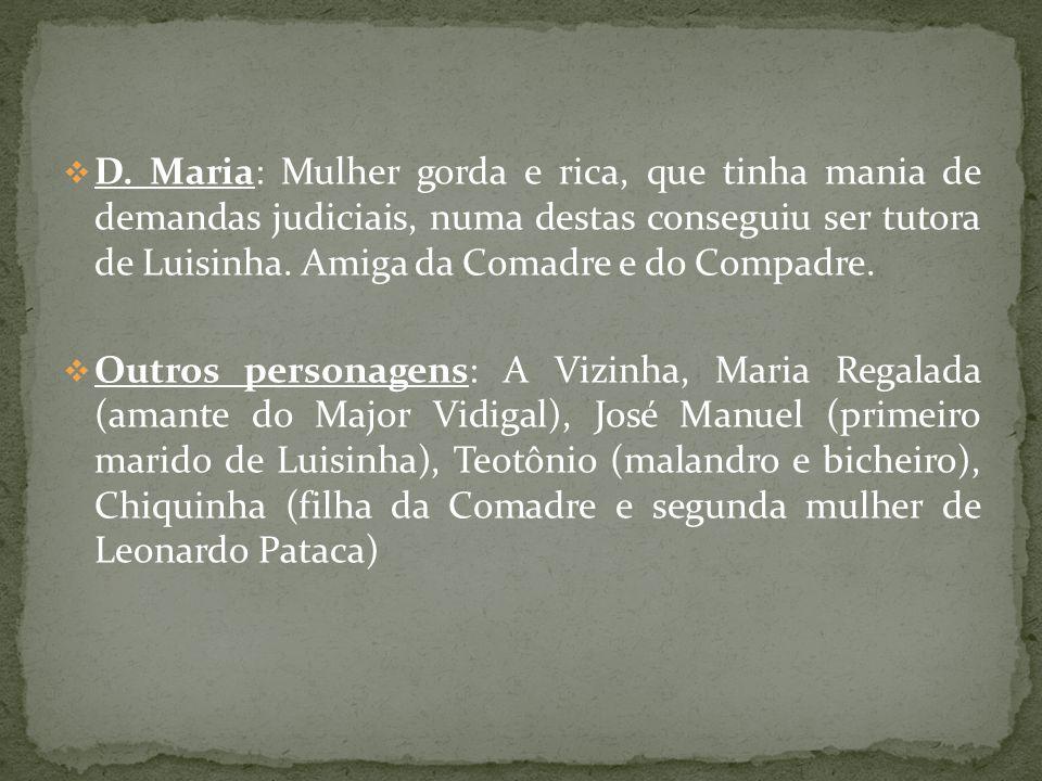 D. Maria: Mulher gorda e rica, que tinha mania de demandas judiciais, numa destas conseguiu ser tutora de Luisinha. Amiga da Comadre e do Compadre. Ou