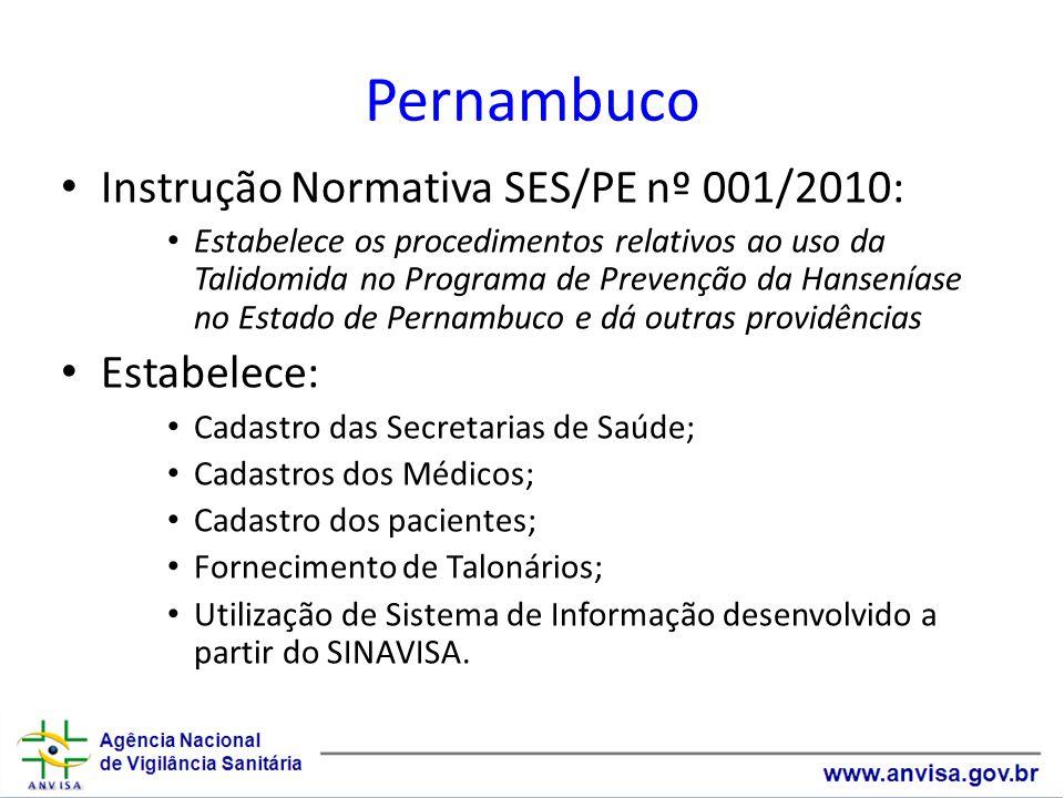 Pernambuco Instrução Normativa SES/PE nº 001/2010: Estabelece os procedimentos relativos ao uso da Talidomida no Programa de Prevenção da Hanseníase no Estado de Pernambuco e dá outras providências Estabelece: Cadastro das Secretarias de Saúde; Cadastros dos Médicos; Cadastro dos pacientes; Fornecimento de Talonários; Utilização de Sistema de Informação desenvolvido a partir do SINAVISA.