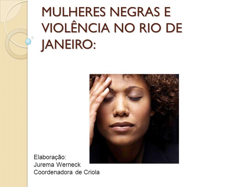 MULHERES NEGRAS E VIOLÊNCIA NO RIO DE JANEIRO: Elaboração: Jurema Werneck Coordenadora de Criola