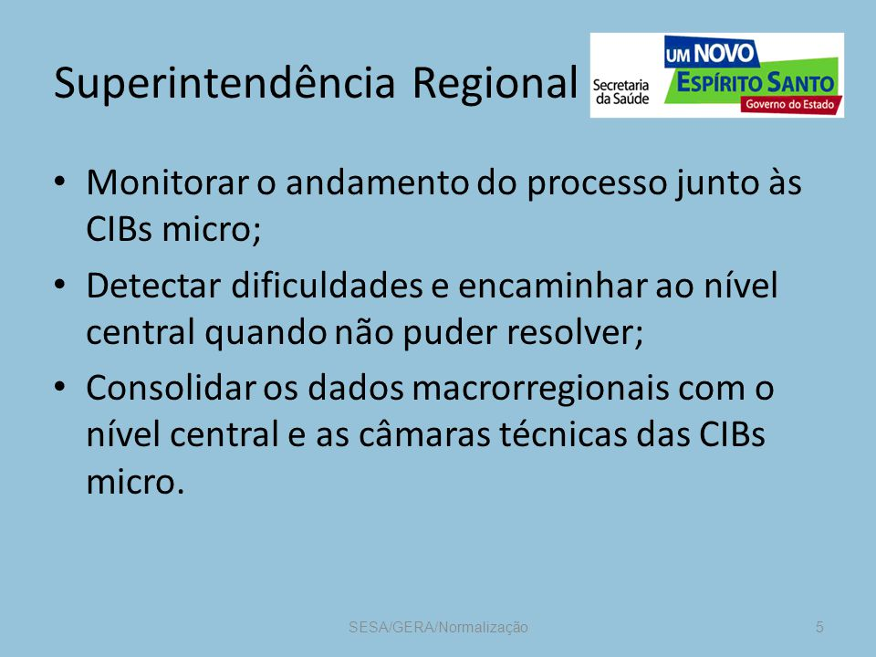 Superintendência Regional Monitorar o andamento do processo junto às CIBs micro; Detectar dificuldades e encaminhar ao nível central quando não puder resolver; Consolidar os dados macrorregionais com o nível central e as câmaras técnicas das CIBs micro.