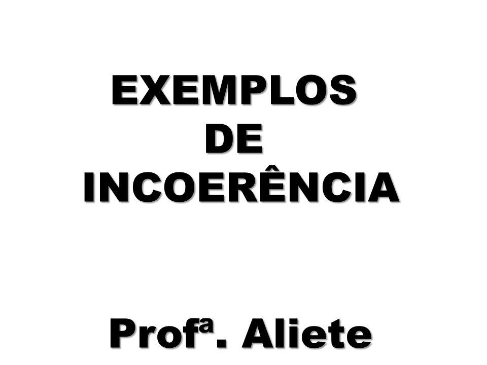 EXEMPLOSDEINCOERÊNCIA Profª. Aliete