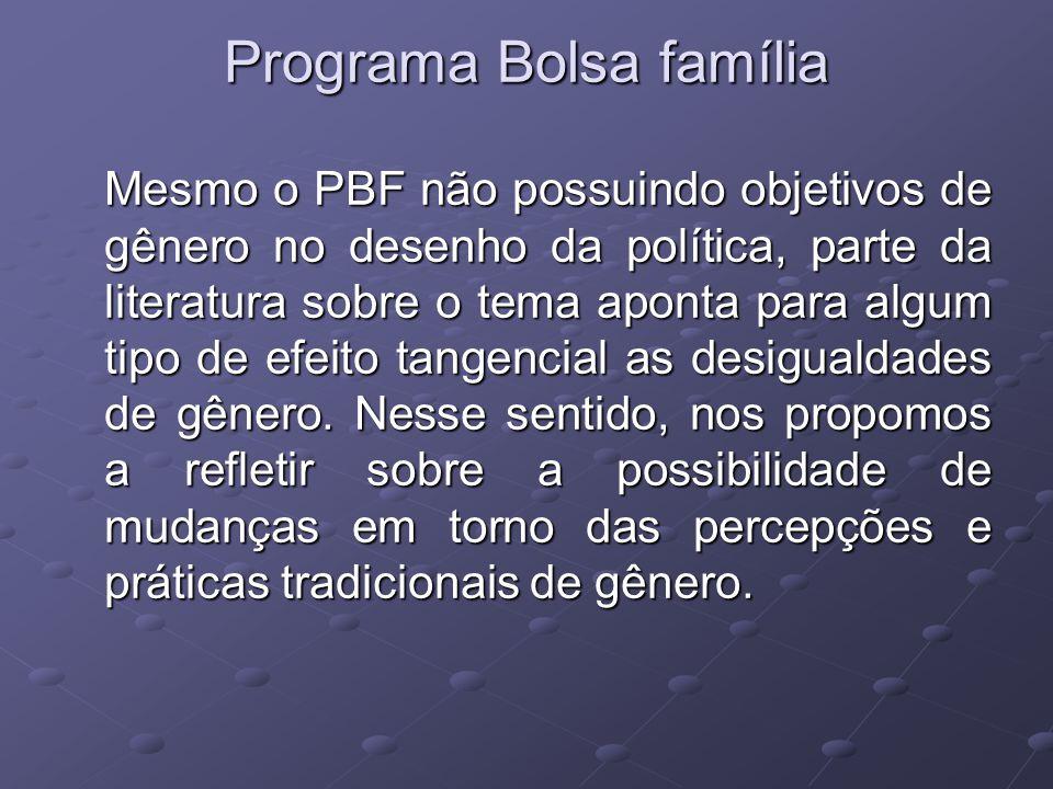 Programa Bolsa família Mesmo o PBF não possuindo objetivos de gênero no desenho da política, parte da literatura sobre o tema aponta para algum tipo d