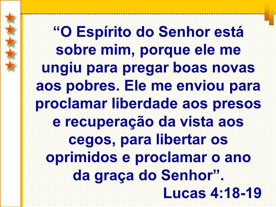 O Espírito do Senhor está sobre mim, porque ele me ungiu para pregar boas novas aos pobres. Ele me enviou para proclamar liberdade aos presos e recupe
