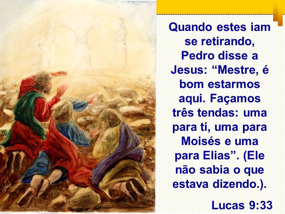 Quando estes iam se retirando, Pedro disse a Jesus: Mestre, é bom estarmos aqui. Façamos três tendas: uma para ti, uma para Moisés e uma para Elias. (