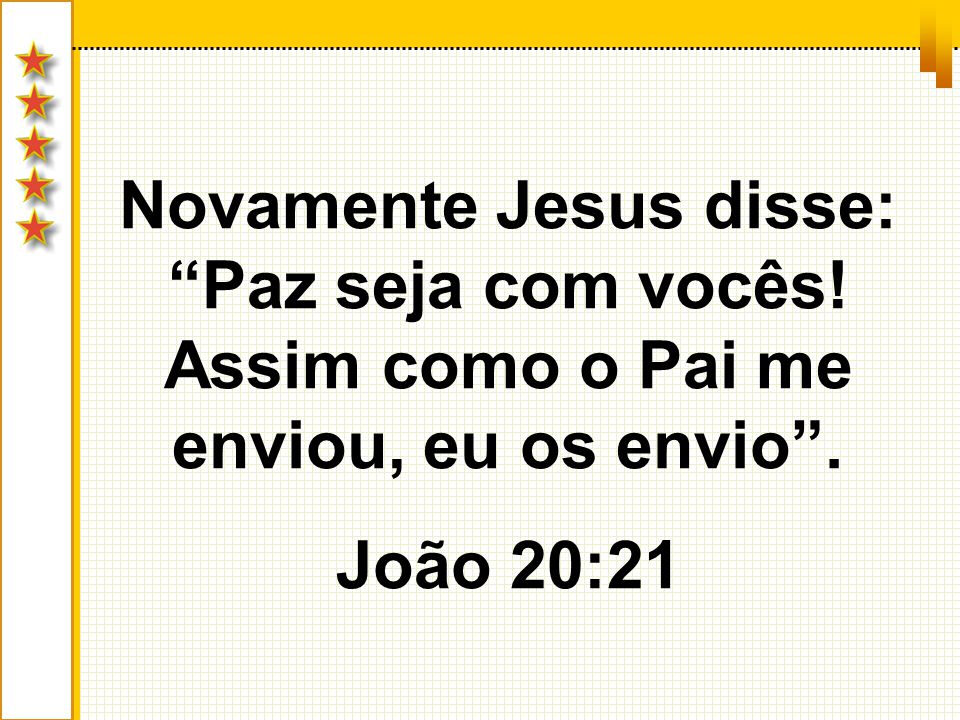 Novamente Jesus disse: Paz seja com vocês! Assim como o Pai me enviou, eu os envio. João 20:21
