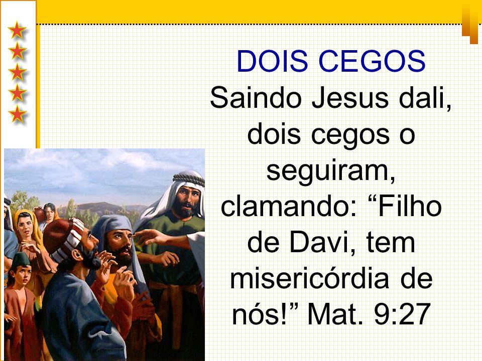 DOIS CEGOS Saindo Jesus dali, dois cegos o seguiram, clamando: Filho de Davi, tem misericórdia de nós! Mat. 9:27
