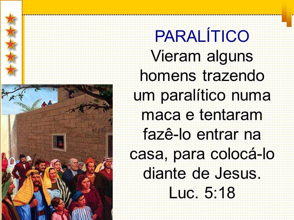 PARALÍTICO Vieram alguns homens trazendo um paralítico numa maca e tentaram fazê-lo entrar na casa, para colocá-lo diante de Jesus. Luc. 5:18