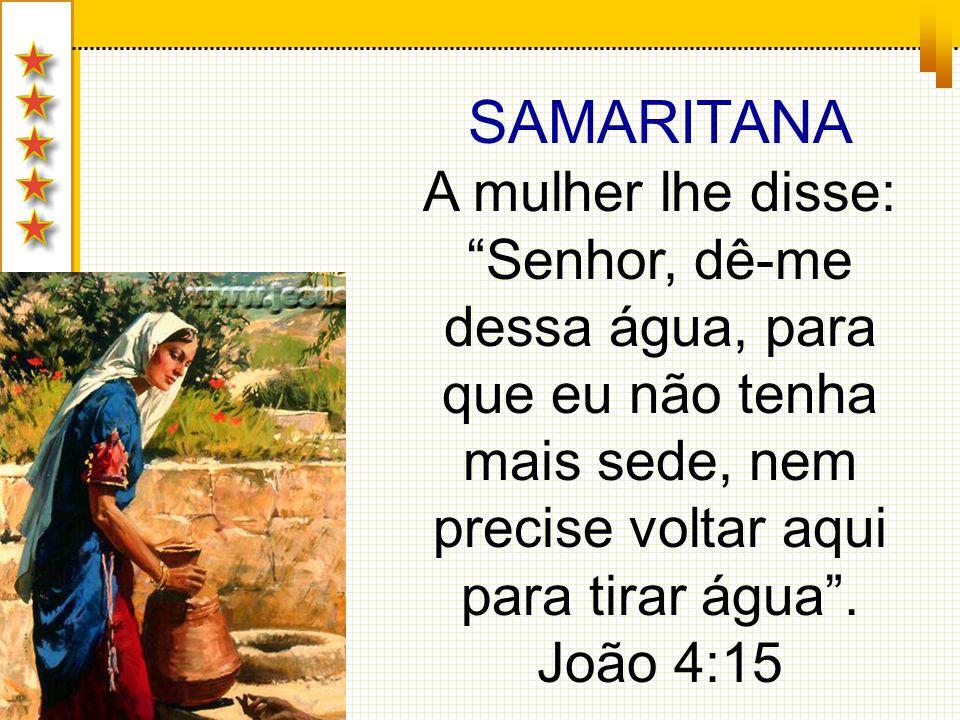 SAMARITANA A mulher lhe disse: Senhor, dê-me dessa água, para que eu não tenha mais sede, nem precise voltar aqui para tirar água. João 4:15
