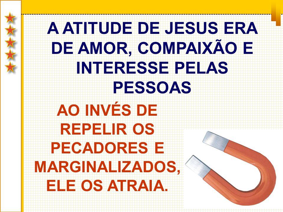 A ATITUDE DE JESUS ERA DE AMOR, COMPAIXÃO E INTERESSE PELAS PESSOAS AO INVÉS DE REPELIR OS PECADORES E MARGINALIZADOS, ELE OS ATRAIA.