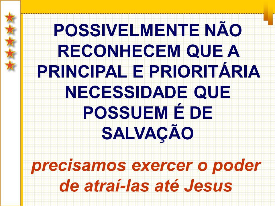 POSSIVELMENTE NÃO RECONHECEM QUE A PRINCIPAL E PRIORITÁRIA NECESSIDADE QUE POSSUEM É DE SALVAÇÃO precisamos exercer o poder de atraí-las até Jesus
