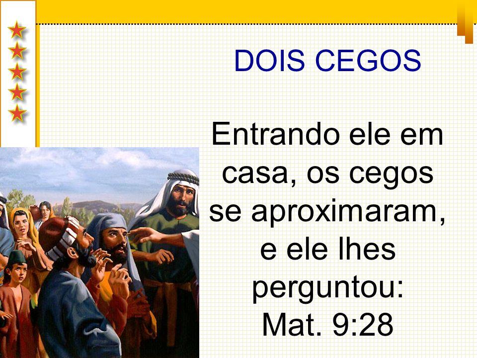 DOIS CEGOS Entrando ele em casa, os cegos se aproximaram, e ele lhes perguntou: Mat. 9:28