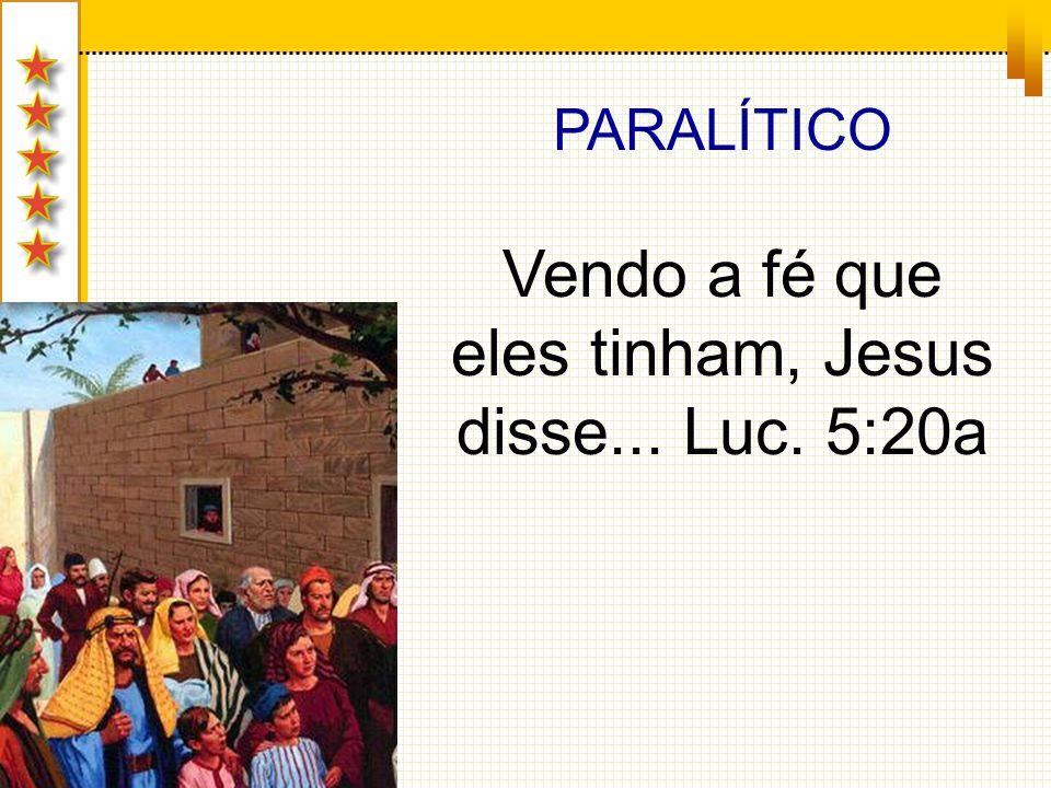 PARALÍTICO Vendo a fé que eles tinham, Jesus disse... Luc. 5:20a