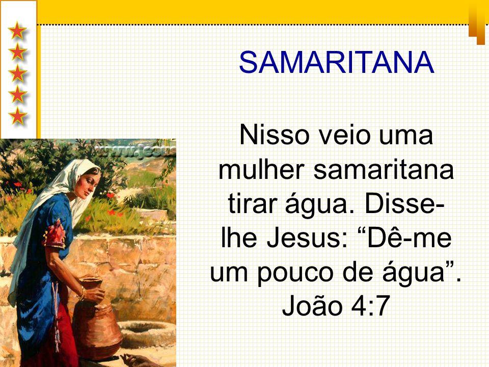 SAMARITANA Nisso veio uma mulher samaritana tirar água. Disse- lhe Jesus: Dê-me um pouco de água. João 4:7