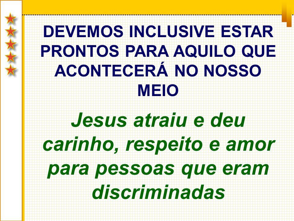 DEVEMOS INCLUSIVE ESTAR PRONTOS PARA AQUILO QUE ACONTECERÁ NO NOSSO MEIO Jesus atraiu e deu carinho, respeito e amor para pessoas que eram discriminad