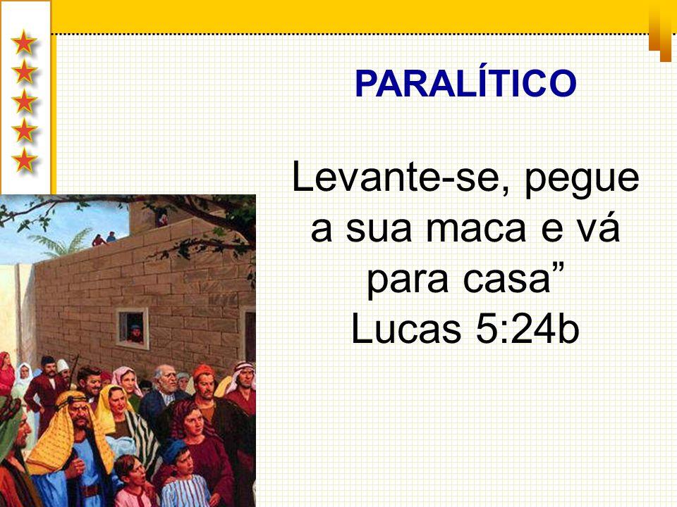 PARALÍTICO Levante-se, pegue a sua maca e vá para casa Lucas 5:24b