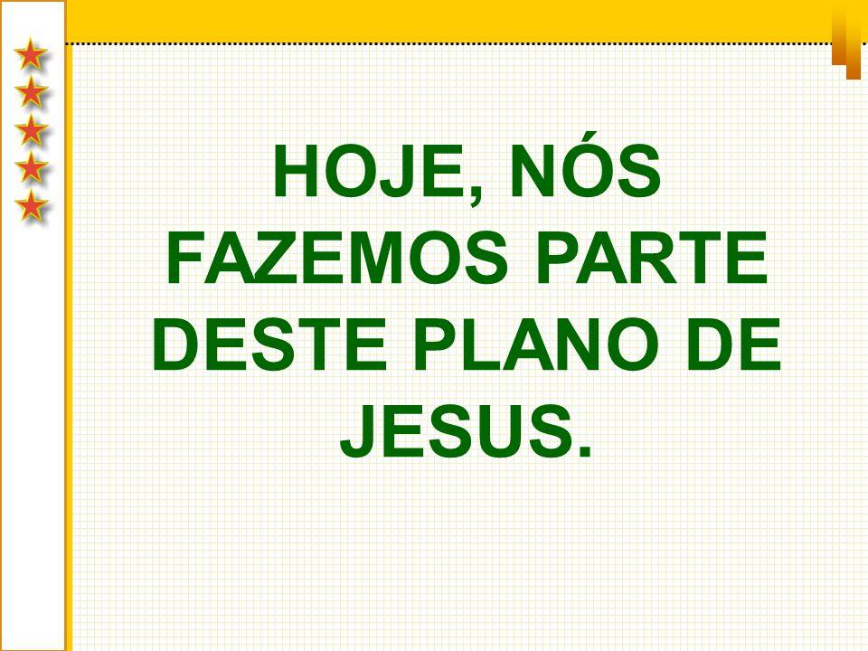 HOJE, NÓS FAZEMOS PARTE DESTE PLANO DE JESUS.