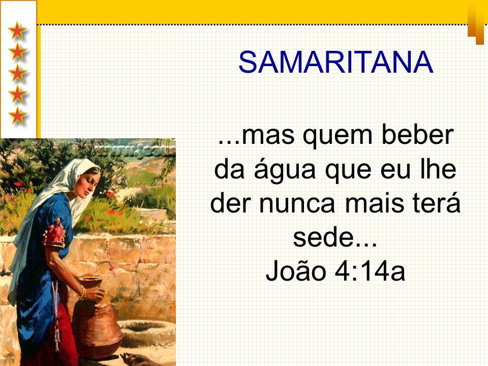 SAMARITANA...mas quem beber da água que eu lhe der nunca mais terá sede... João 4:14a