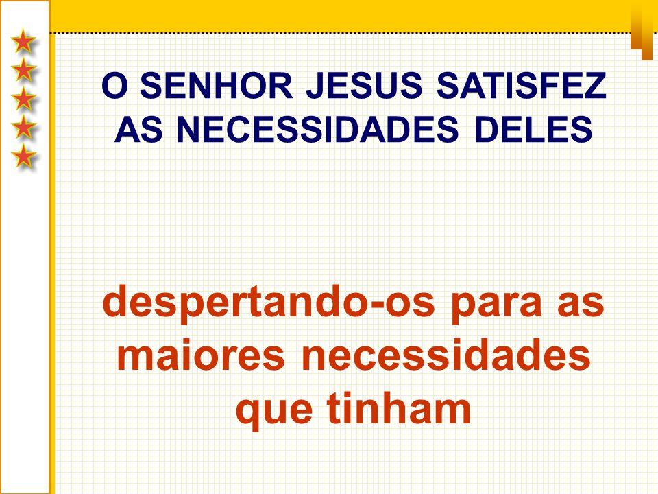 O SENHOR JESUS SATISFEZ AS NECESSIDADES DELES despertando-os para as maiores necessidades que tinham