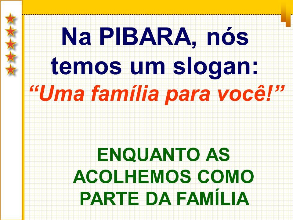 Na PIBARA, nós temos um slogan: Uma família para você! ENQUANTO AS ACOLHEMOS COMO PARTE DA FAMÍLIA