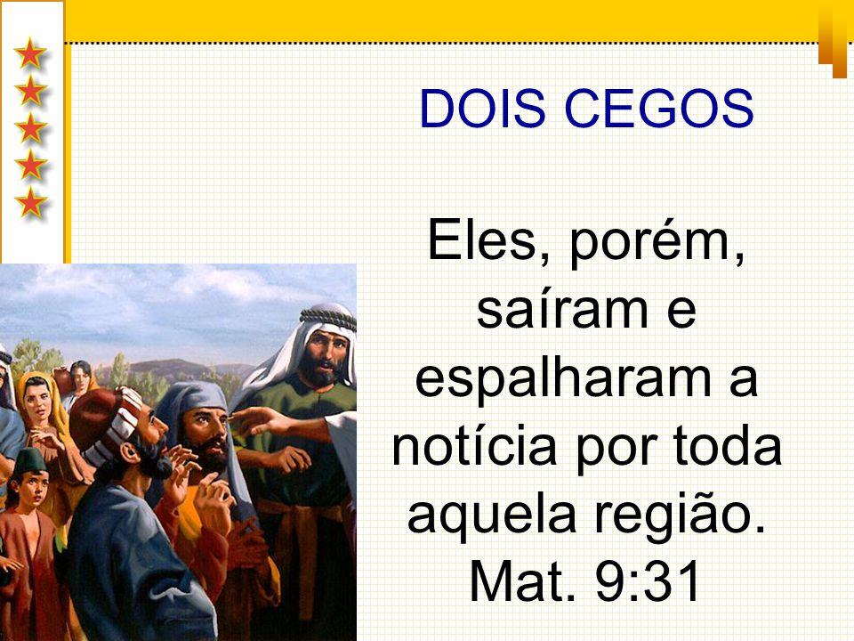 DOIS CEGOS Eles, porém, saíram e espalharam a notícia por toda aquela região. Mat. 9:31