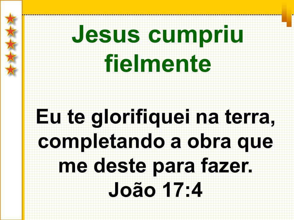 Jesus cumpriu fielmente Eu te glorifiquei na terra, completando a obra que me deste para fazer. João 17:4