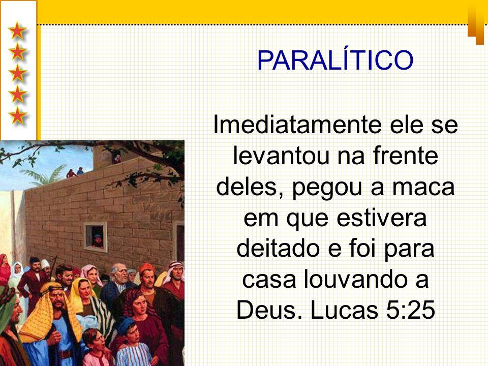 PARALÍTICO Imediatamente ele se levantou na frente deles, pegou a maca em que estivera deitado e foi para casa louvando a Deus. Lucas 5:25