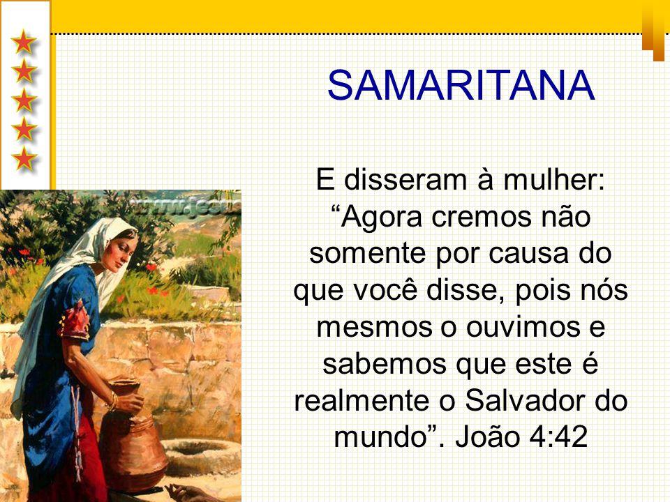 SAMARITANA E disseram à mulher: Agora cremos não somente por causa do que você disse, pois nós mesmos o ouvimos e sabemos que este é realmente o Salva