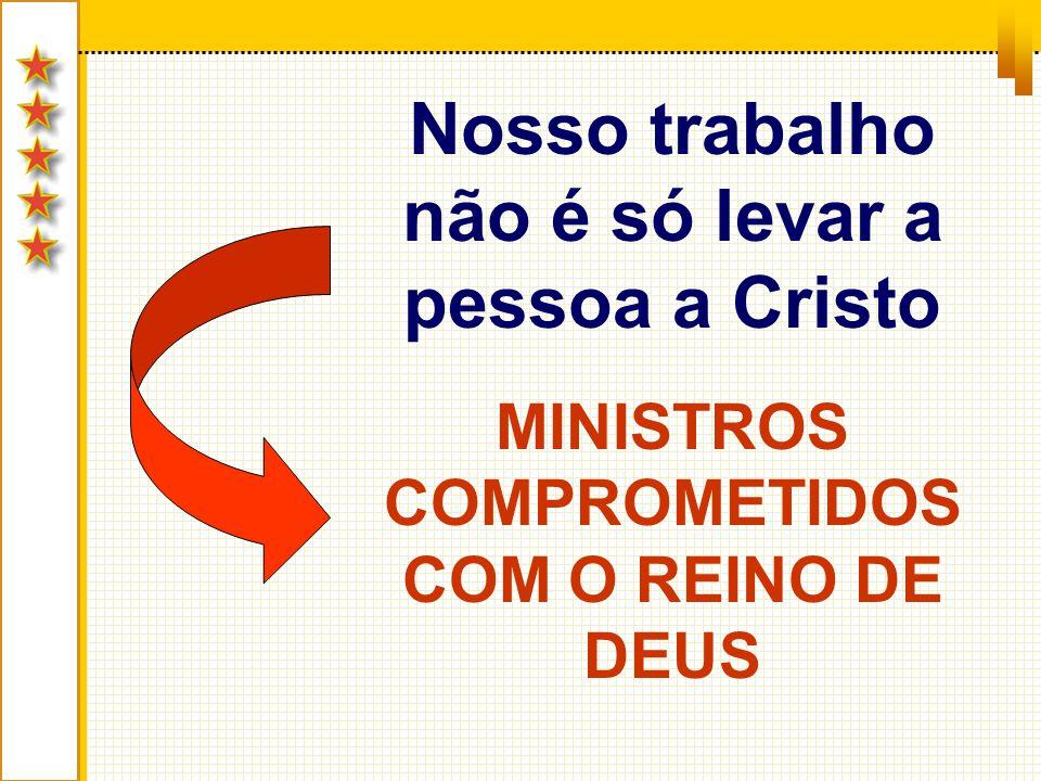 Nosso trabalho não é só levar a pessoa a Cristo MINISTROS COMPROMETIDOS COM O REINO DE DEUS
