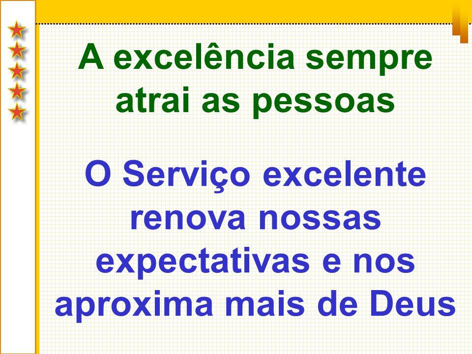 A excelência sempre atrai as pessoas O Serviço excelente renova nossas expectativas e nos aproxima mais de Deus