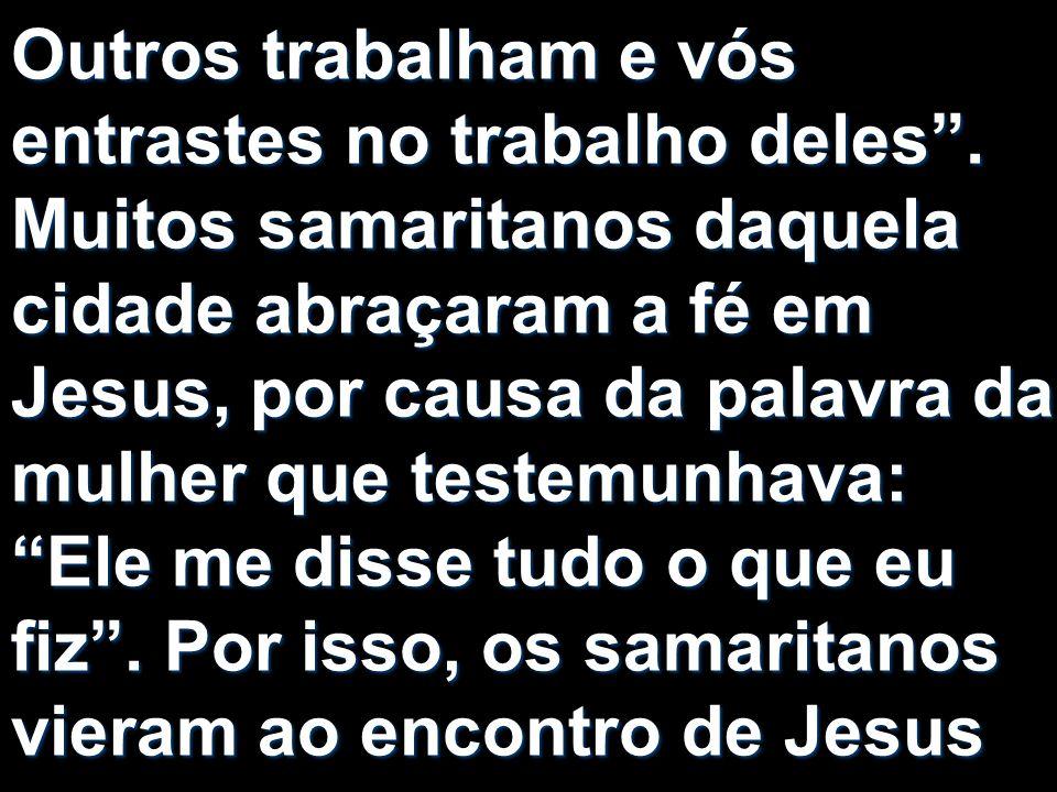Outros trabalham e vós entrastes no trabalho deles. Muitos samaritanos daquela cidade abraçaram a fé em Jesus, por causa da palavra da mulher que test