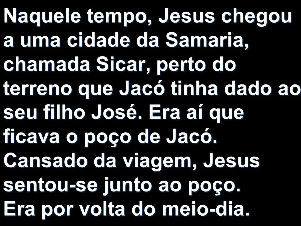 Naquele tempo, Jesus chegou a uma cidade da Samaria, chamada Sicar, perto do terreno que Jacó tinha dado ao seu filho José. Era aí que ficava o poço d