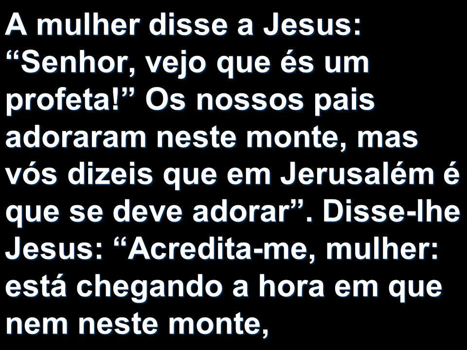 A mulher disse a Jesus: Senhor, vejo que és um profeta! Os nossos pais adoraram neste monte, mas vós dizeis que em Jerusalém é que se deve adorar. Dis