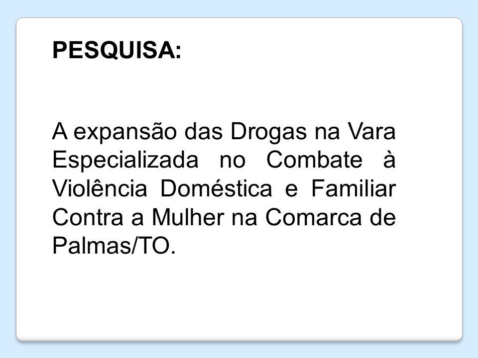 PESQUISA: A expansão das Drogas na Vara Especializada no Combate à Violência Doméstica e Familiar Contra a Mulher na Comarca de Palmas/TO.