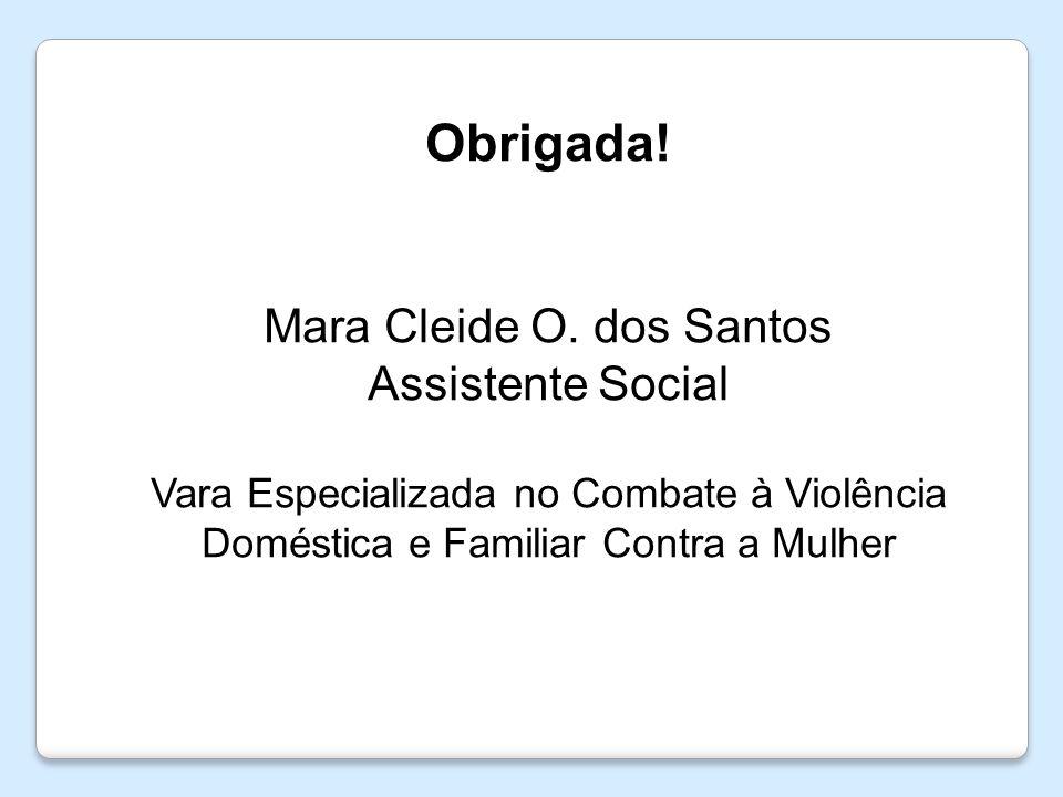 Obrigada! Mara Cleide O. dos Santos Assistente Social Vara Especializada no Combate à Violência Doméstica e Familiar Contra a Mulher
