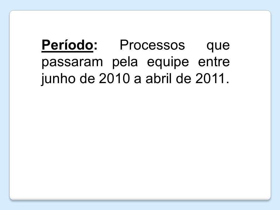 Período: Processos que passaram pela equipe entre junho de 2010 a abril de 2011.