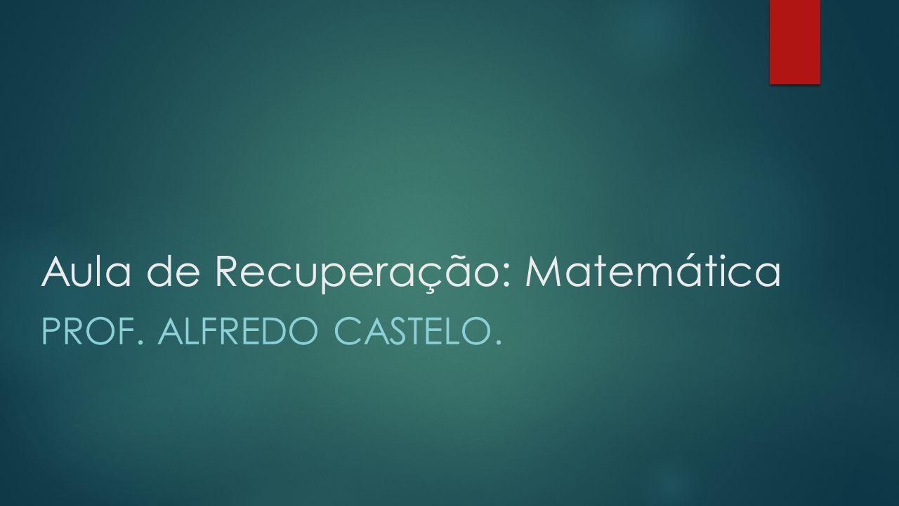 Aula de Recuperação: Matemática PROF. ALFREDO CASTELO.