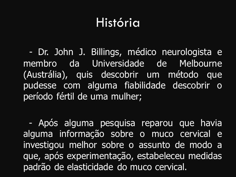 História - Dr. John J. Billings, médico neurologista e membro da Universidade de Melbourne (Austrália), quis descobrir um método que pudesse com algum