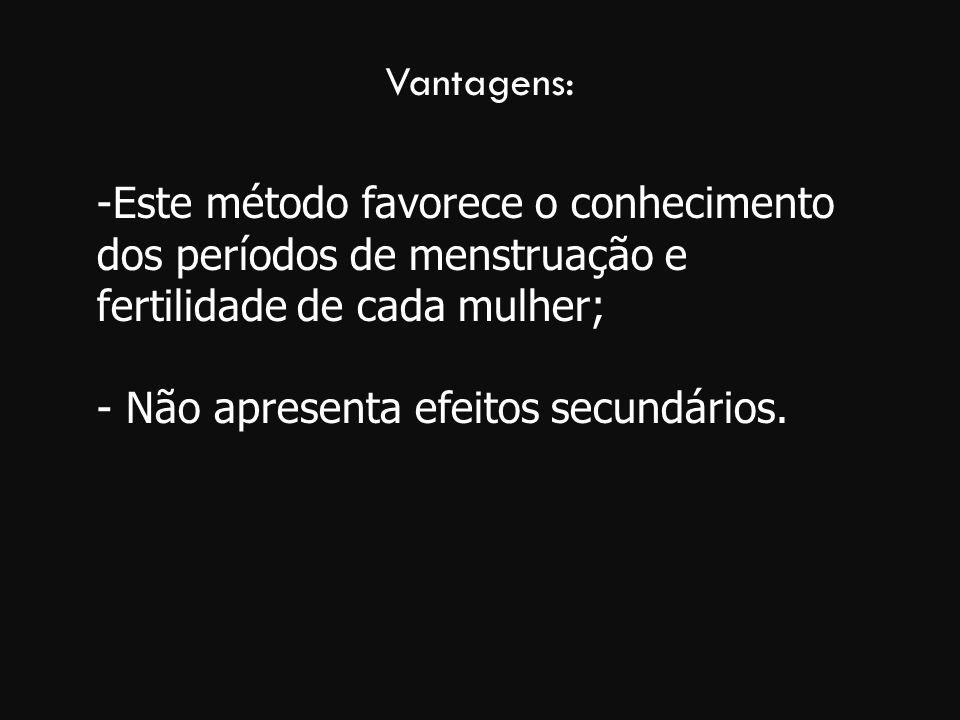 Vantagens: -Este método favorece o conhecimento dos períodos de menstruação e fertilidade de cada mulher; - Não apresenta efeitos secundários.