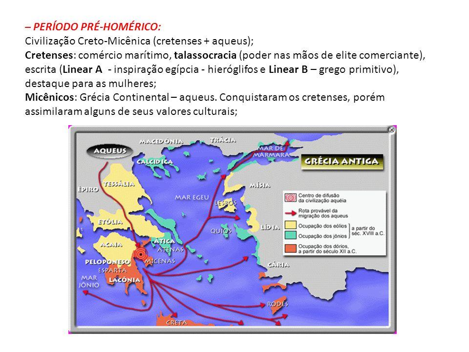 – PERÍODO PRÉ-HOMÉRICO: Civilização Creto-Micênica (cretenses + aqueus); Cretenses: comércio marítimo, talassocracia (poder nas mãos de elite comercia