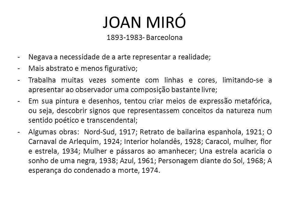 JOAN MIRÓ 1893-1983- Barceolona -Negava a necessidade de a arte representar a realidade; -Mais abstrato e menos figurativo; -Trabalha muitas vezes som