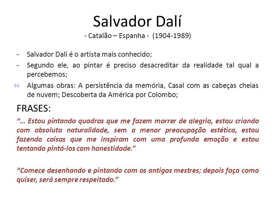 Salvador Dalí - Catalão – Espanha - (1904-1989) -Salvador Dalí é o artista mais conhecido; -Segundo ele, ao pintar é preciso desacreditar da realidade