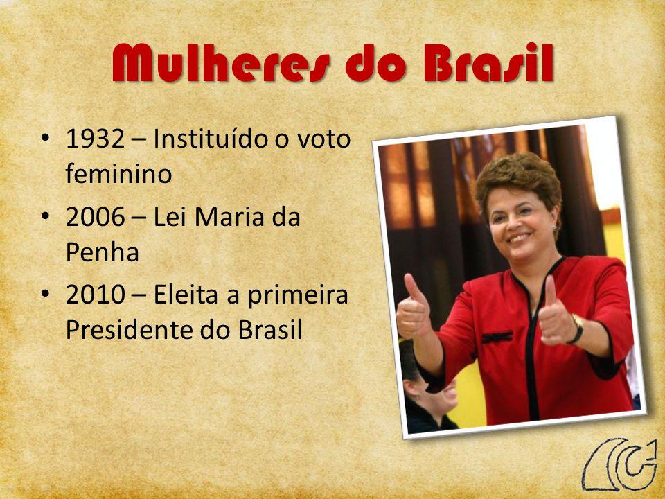 Mulheres do Brasil 1932 – Instituído o voto feminino 2006 – Lei Maria da Penha 2010 – Eleita a primeira Presidente do Brasil